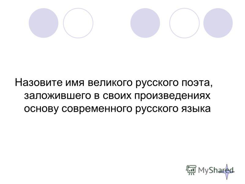 Назовите имя великого русского поэта, заложившего в своих произведениях основу современного русского языка