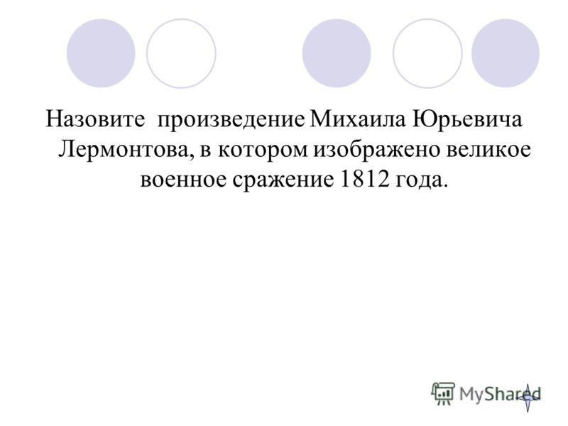 Назовите произведение Михаила Юрьевича Лермонтова, в котором изображено великое военное сражение 1812 года.
