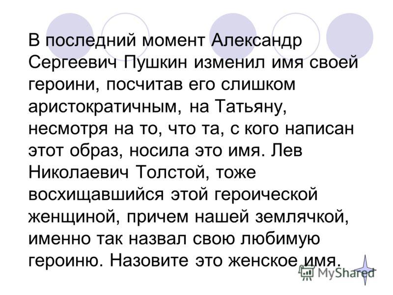 В последний момент Александр Сергеевич Пушкин изменил имя своей героини, посчитав его слишком аристократичным, на Татьяну, несмотря на то, что та, с кого написан этот образ, носила это имя. Лев Николаевич Толстой, тоже восхищавшийся этой героической