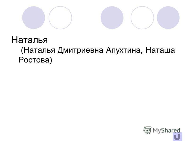 Наталья (Наталья Дмитриевна Апухтина, Наташа Ростова)