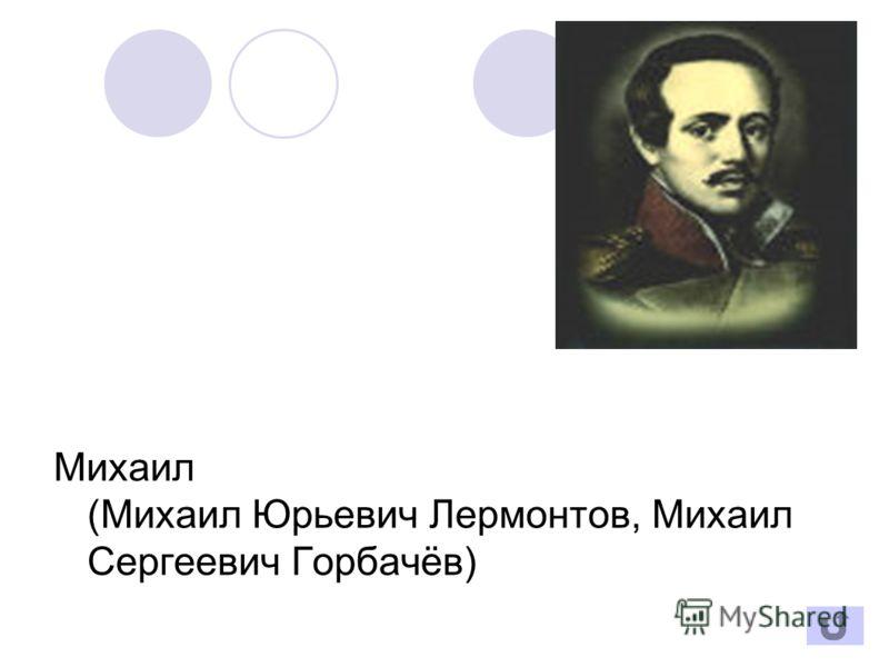 Михаил (Михаил Юрьевич Лермонтов, Михаил Сергеевич Горбачёв)
