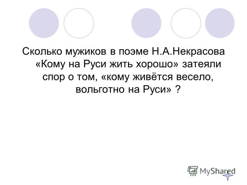 Сколько мужиков в поэме Н.А.Некрасова «Кому на Руси жить хорошо» затеяли спор о том, «кому живётся весело, вольготно на Руси» ?