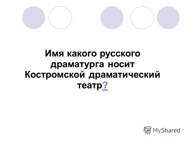Имя какого русского драматурга носит Костромской драматический театр??