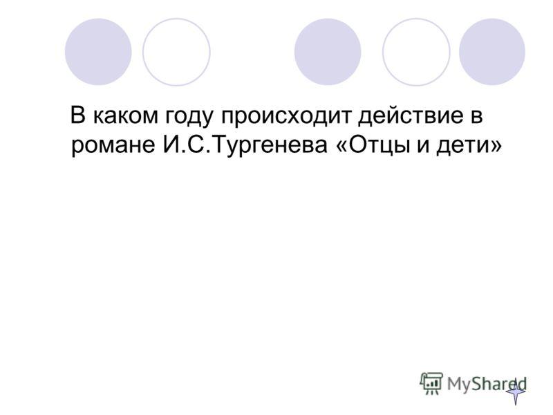 В каком году происходит действие в романе И.С.Тургенева «Отцы и дети»