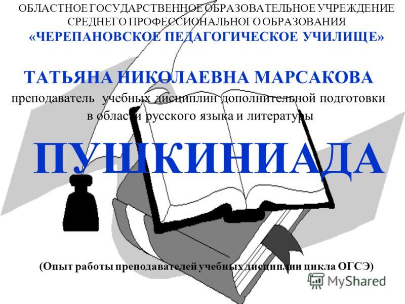 ОБЛАСТНОЕ ГОСУДАРСТВЕННОЕ ОБРАЗОВАТЕЛЬНОЕ УЧРЕЖДЕНИЕ СРЕДНЕГО ПРОФЕССИОНАЛЬНОГО ОБРАЗОВАНИЯ «ЧЕРЕПАНОВСКОЕ ПЕДАГОГИЧЕСКОЕ УЧИЛИЩЕ» ТАТЬЯНА НИКОЛАЕВНА МАРСАКОВА преподаватель учебных дисциплин дополнительной подготовки в области русского языка и литер