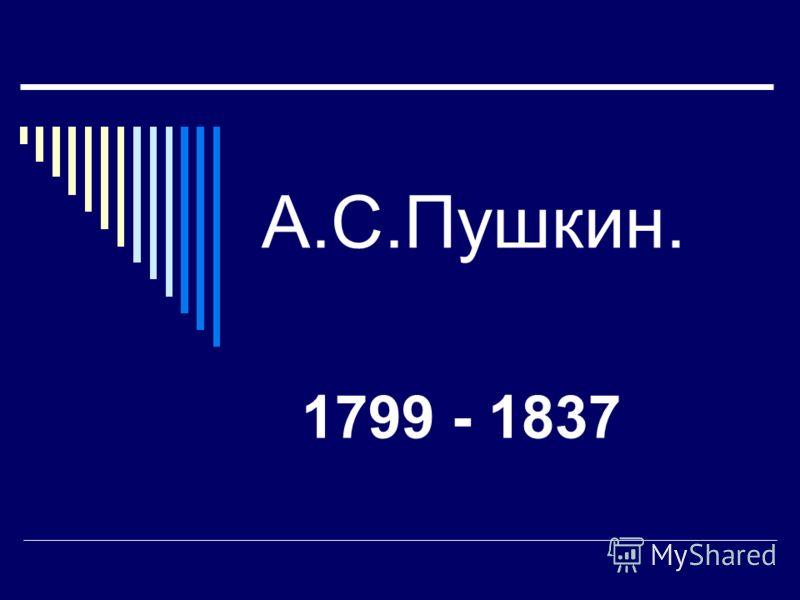 А.С.Пушкин. 1799 - 1837