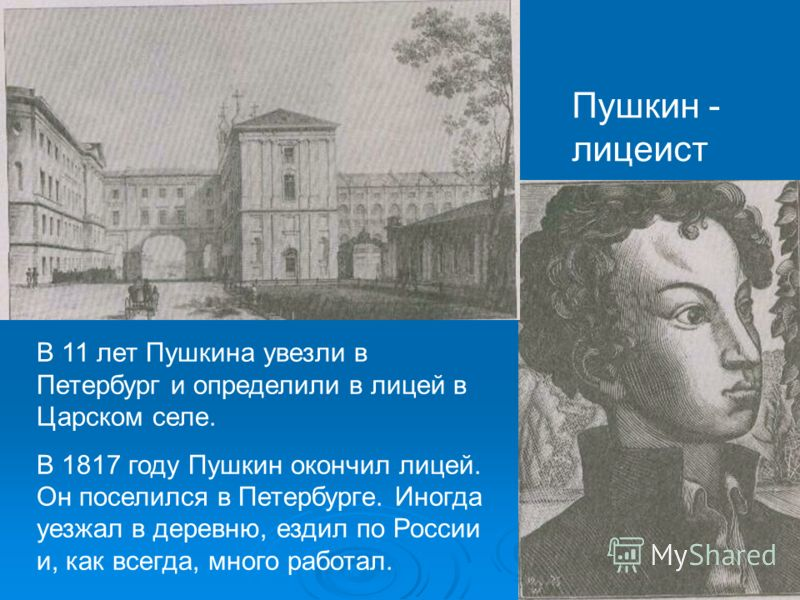 Пушкин - лицеист В 11 лет Пушкина увезли в Петербург и определили в лицей в Царском селе. В 1817 году Пушкин окончил лицей. Он поселился в Петербурге. Иногда уезжал в деревню, ездил по России и, как всегда, много работал.