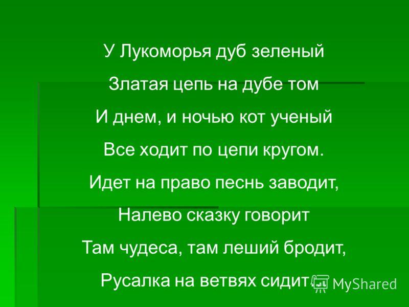 У Лукоморья дуб зеленый Златая цепь на дубе том И днем, и ночью кот ученый Все ходит по цепи кругом. Идет на право песнь заводит, Налево сказку говорит Там чудеса, там леший бродит, Русалка на ветвях сидит…