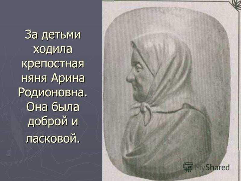 За детьми ходила крепостная няня Арина Родионовна. Она была доброй и ласковой.