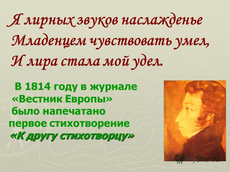 В 1814 году в журнале «Вестник Европы» было напечатано первое стихотворение «К другу стихотворцу» Я лирных звуков наслажденье Младенцем чувствовать умел, И лира стала мой удел.