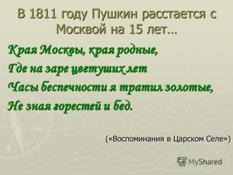 В 1811 году Пушкин расстается с Москвой на 15 лет… Края Москвы, края родные, Где на заре цветуших лет Часы беспечности я тратил золотые, Не зная горестей и бед. («Воспоминания в Царском Селе»)