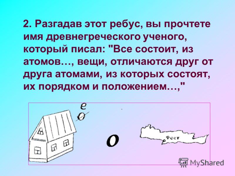 2. Разгадав этот ребус, вы прочтете имя древнегреческого ученого, который писал: Все состоит, из атомов…, вещи, отличаются друг от друга атомами, из которых состоят, их порядком и положением…,