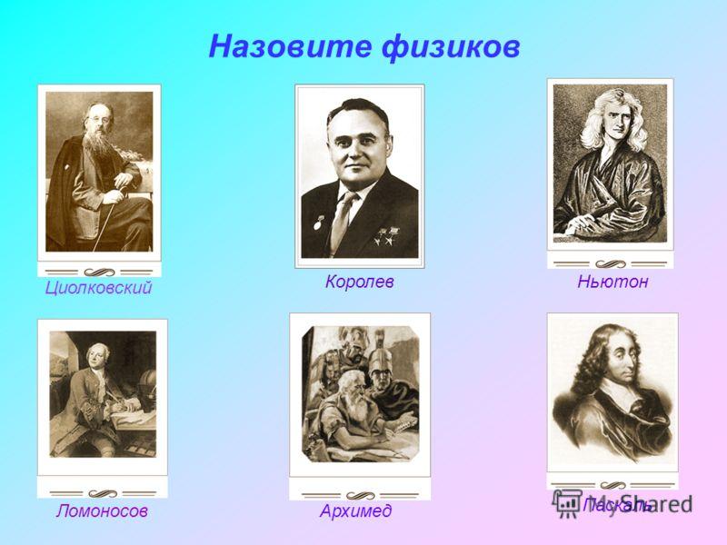 Назовите физиков Ньютон Архимед Паскаль Ломоносов Циолковский Королев