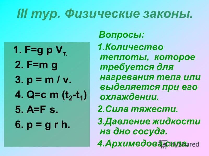 III тур. Физические законы. 1. F=g p V т. 2. F=m g 3. p = m / v. 4. Q=c m (t 2 -t 1 ) 5. A=F s. 6. p = g r h. Вопросы: 1.Количество теплоты, которое требуется для нагревания тела или выделяется при его охлаждении. 2.Сила тяжести. 3.Давление жидкости