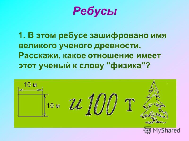 Ребусы 1. В этом ребусе зашифровано имя великого ученого древности. Расскажи, какое отношение имеет этот ученый к слову физика?