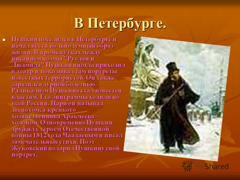 В Петербурге. Пушкин поселился в Петербурге и начал вести вольнодумный образ жизни. В промежутках между писанием поэмы