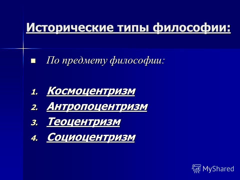 Исторические типы философии: По предмету философии: По предмету философии: 1. Космоцентризм 2. Антропоцентризм 3. Теоцентризм 4. Социоцентризм