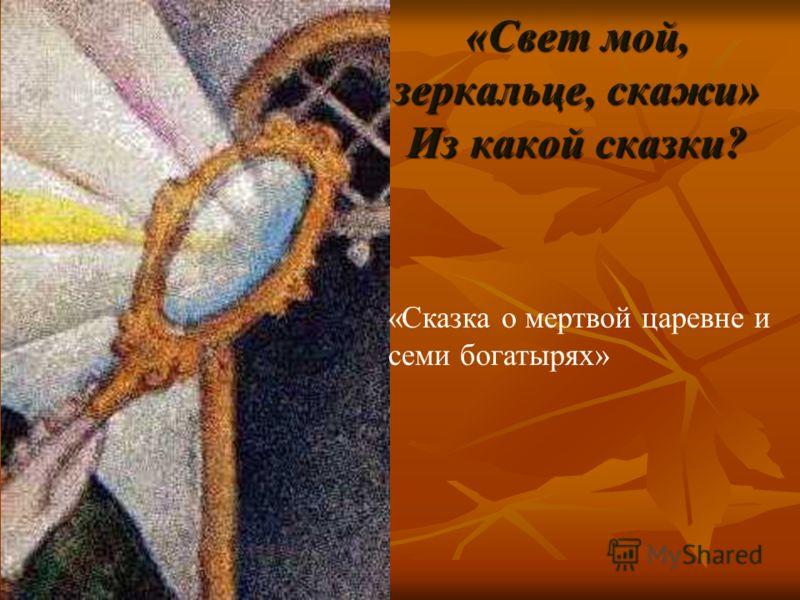 «Свет мой, зеркальце, скажи» Из какой сказки? «Сказка о мертвой царевне и семи богатырях»