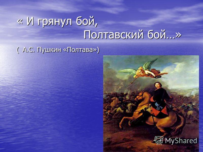 « И грянул бой, Полтавский бой…» ( А.С. Пушкин «Полтава»)