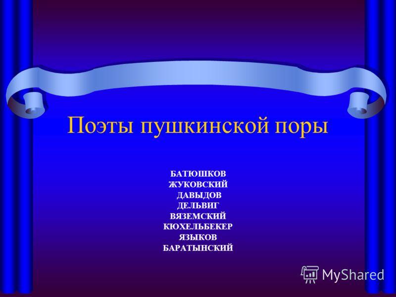 Поэты пушкинской поры БАТЮШКОВ ЖУКОВСКИЙ ДАВЫДОВ ДЕЛЬВИГ ВЯЗЕМСКИЙ КЮХЕЛЬБЕКЕР ЯЗЫКОВ БАРАТЫНСКИЙ