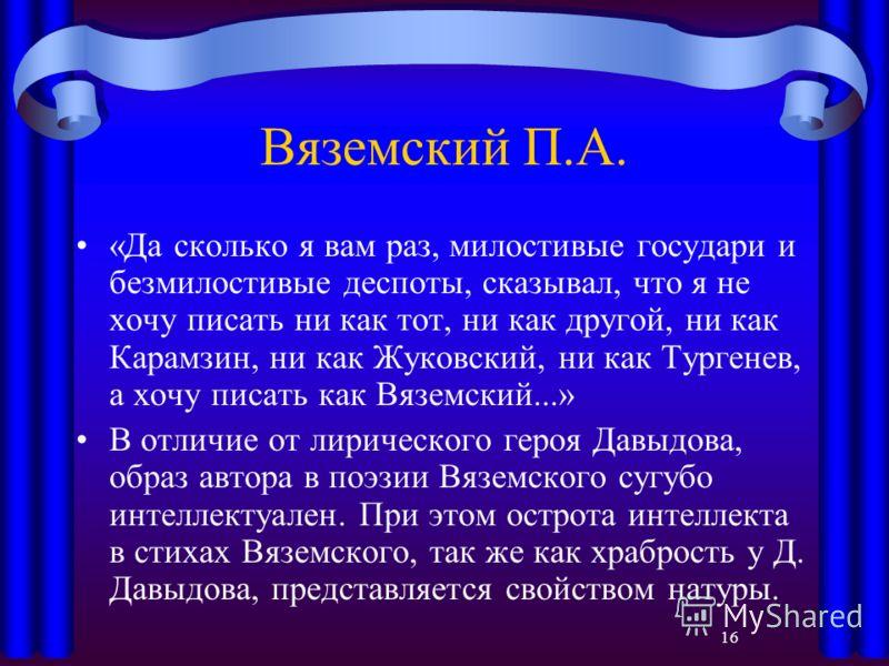 16 Вяземский П.А. «Да сколько я вам раз, милостивые государи и безмилостивые деспоты, сказывал, что я не хочу писать ни как тот, ни как другой, ни как Карамзин, ни как Жуковский, ни как Тургенев, а хочу писать как Вяземский...» В отличие от лирическо