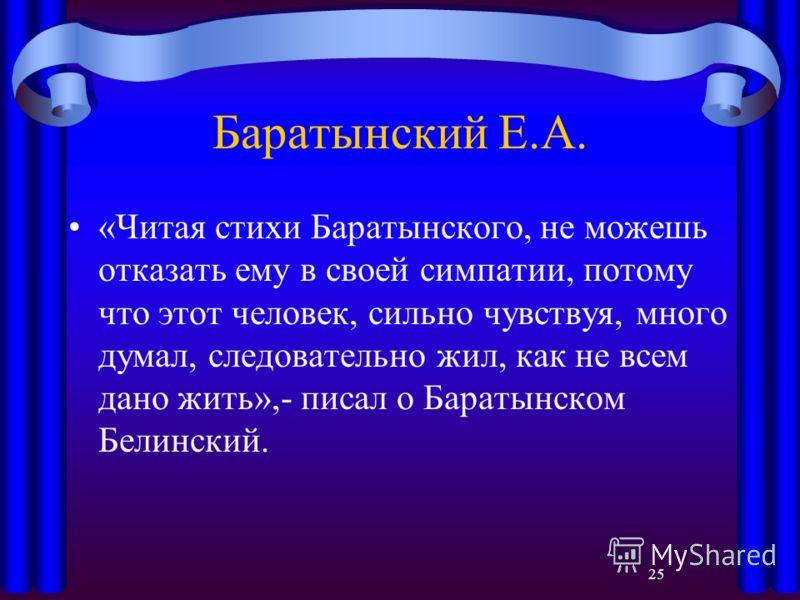 25 Баратынский Е.А. «Читая стихи Баратынского, не можешь отказать ему в своей симпатии, потому что этот человек, сильно чувствуя, много думал, следовательно жил, как не всем дано жить»,- писал о Баратынском Белинский.