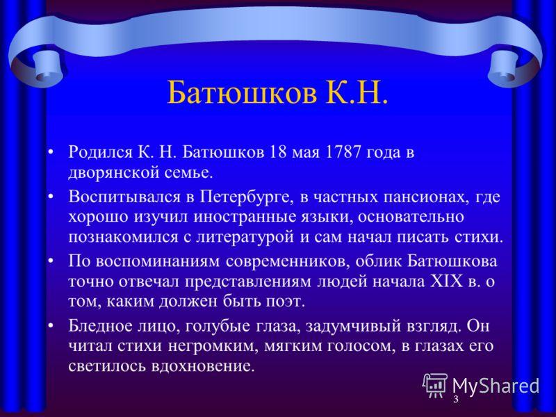 3 Батюшков К.Н. Родился К. Н. Батюшков 18 мая 1787 года в дворянской семье. Воспитывался в Петербурге, в частных пансионах, где хорошо изучил иностранные языки, основательно познакомился с литературой и сам начал писать стихи. По воспоминаниям соврем