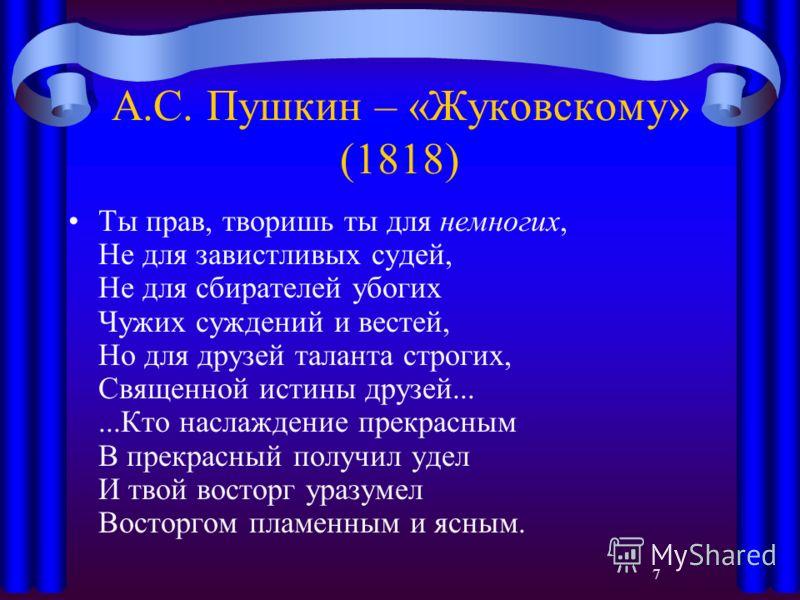 7 А.С. Пушкин – «Жуковскому» (1818) Ты прав, творишь ты для немногих, Не для завистливых судей, Не для сбирателей убогих Чужих суждений и вестей, Но для друзей таланта строгих, Священной истины друзей......Кто наслаждение прекрасным В прекрасный полу