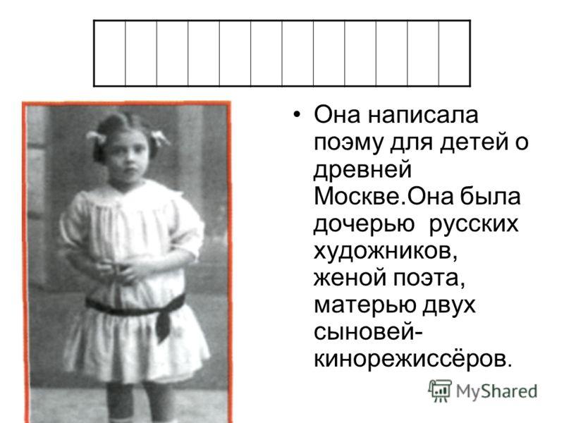 Она написала поэму для детей о древней Москве.Она была дочерью русских художников, женой поэта, матерью двух сыновей- кинорежиссёров.