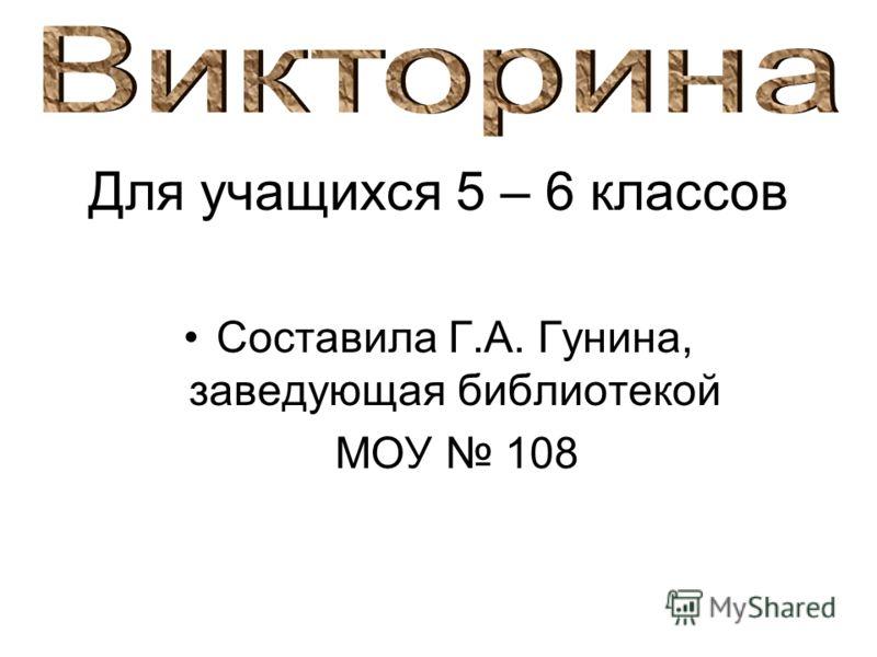 Для учащихся 5 – 6 классов Составила Г.А. Гунина, заведующая библиотекой МОУ 108