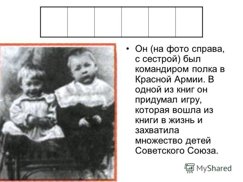 Он (на фото справа, с сестрой) был командиром полка в Красной Армии. В одной из книг он придумал игру, которая вошла из книги в жизнь и захватила множество детей Советского Союза.