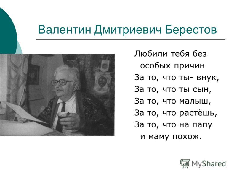 Валентин Дмитриевич Берестов Любили тебя без особых причин За то, что ты- внук, За то, что ты сын, За то, что малыш, За то, что растёшь, За то, что на папу и маму похож.