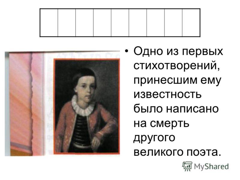 Одно из первых стихотворений, принесшим ему известность было написано на смерть другого великого поэта.
