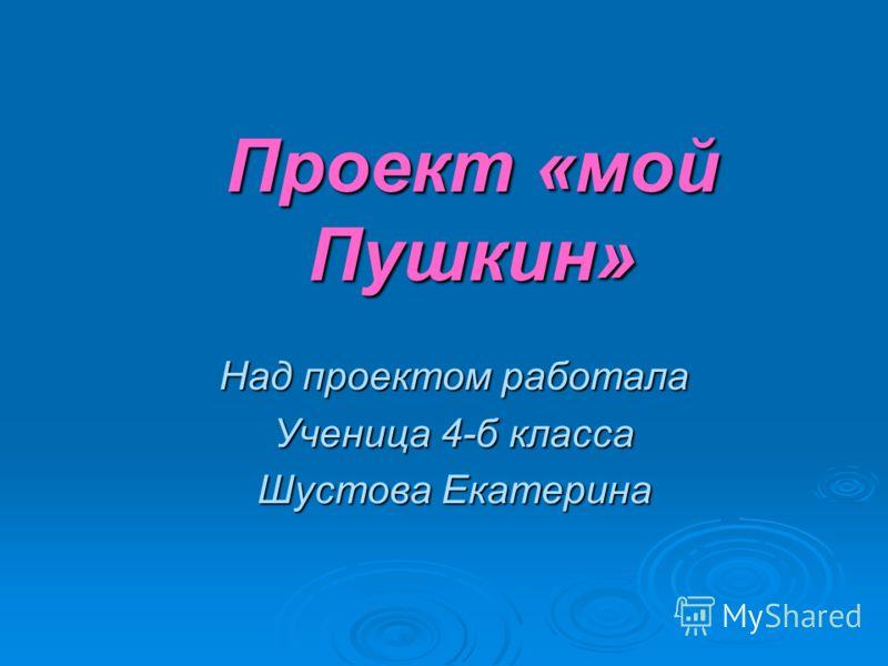 Проект «мой Пушкин» Над проектом работала Ученица 4-б класса Шустова Екатерина
