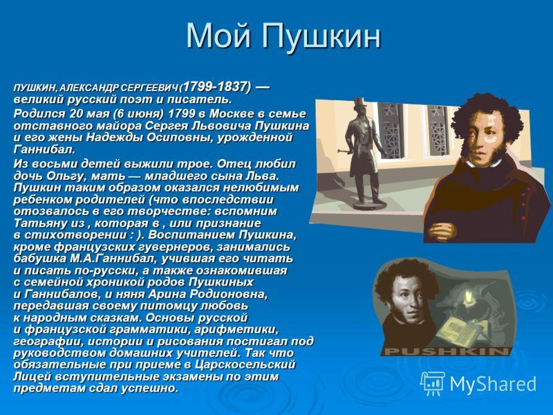 Мой Пушкин ПУШКИН, АЛЕКСАНДР СЕРГЕЕВИЧ ( 1799-1837) великий русский поэт и писатель. ПУШКИН, АЛЕКСАНДР СЕРГЕЕВИЧ ( 1799-1837) великий русский поэт и писатель. Родился 20 мая (6 июня) 1799 в Москве в семье отставного майора Сергея Львовича Пушкина и е