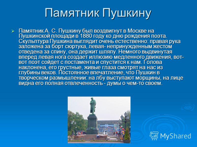 Памятник Пушкину Памятник А. С. Пушкину был воздвигнут в Москве на Пушкинской площади в 1880 году ко дню рождения поэта. Скульптура Пушкина выглядит очень естественно: правая рука заложена за борт сюртука, левая- непринужденным жестом отведена за спи