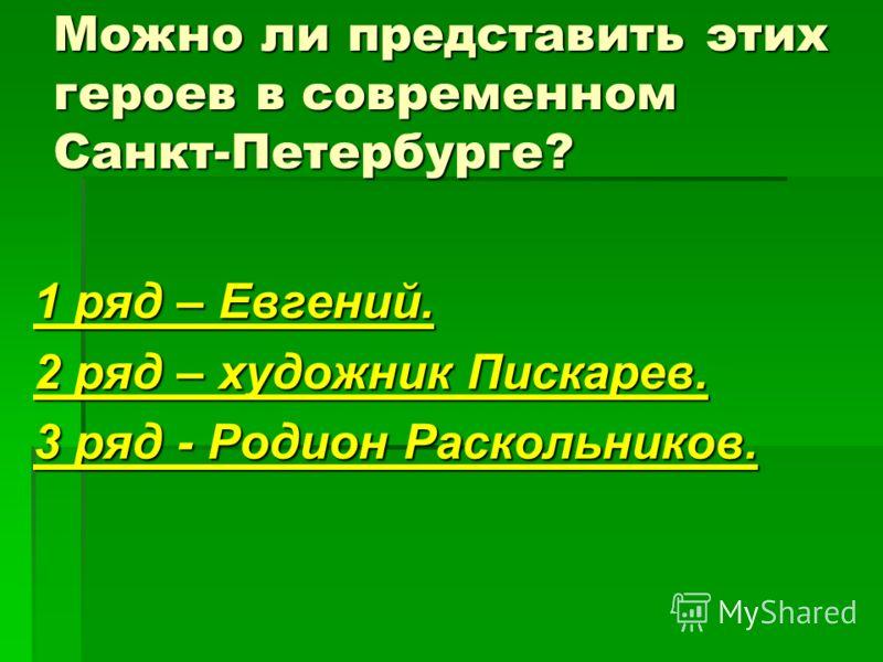 Можно ли представить этих героев в современном Санкт-Петербурге? 1 ряд – Евгений. 2 ряд – художник Пискарев. 3 ряд - Родион Раскольников.