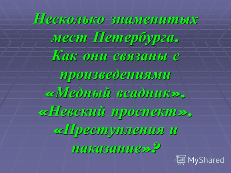Несколько знаменитых мест Петербурга. Как они связаны с произведениями « Медный всадник », « Невский проспект », « Преступления и наказание »?