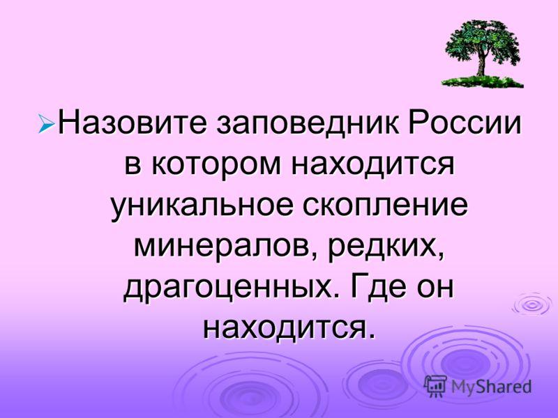 Назовите заповедник России в котором находится уникальное скопление минералов, редких, драгоценных. Где он находится. Назовите заповедник России в котором находится уникальное скопление минералов, редких, драгоценных. Где он находится.