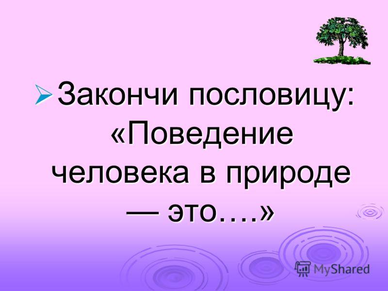 Закончи пословицу: «Поведение человека в природе это….» Закончи пословицу: «Поведение человека в природе это….»