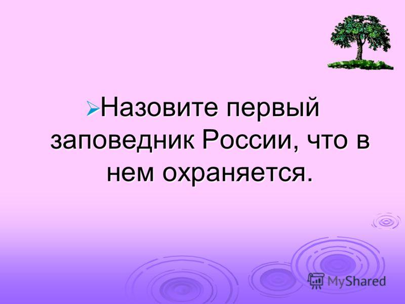 Назовите первый заповедник России, что в нем охраняется. Назовите первый заповедник России, что в нем охраняется.