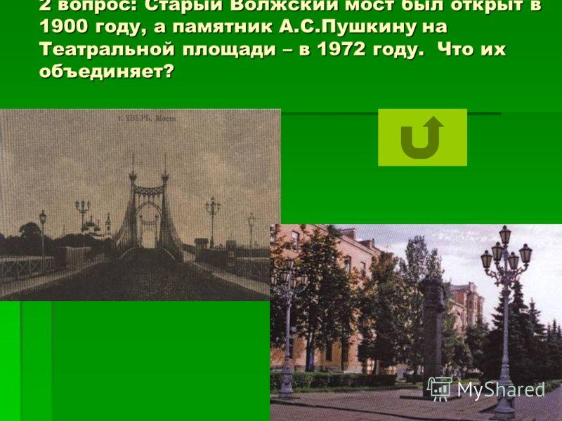 2 вопрос: Старый Волжский мост был открыт в 1900 году, а памятник А.С.Пушкину на Театральной площади – в 1972 году. Что их объединяет?