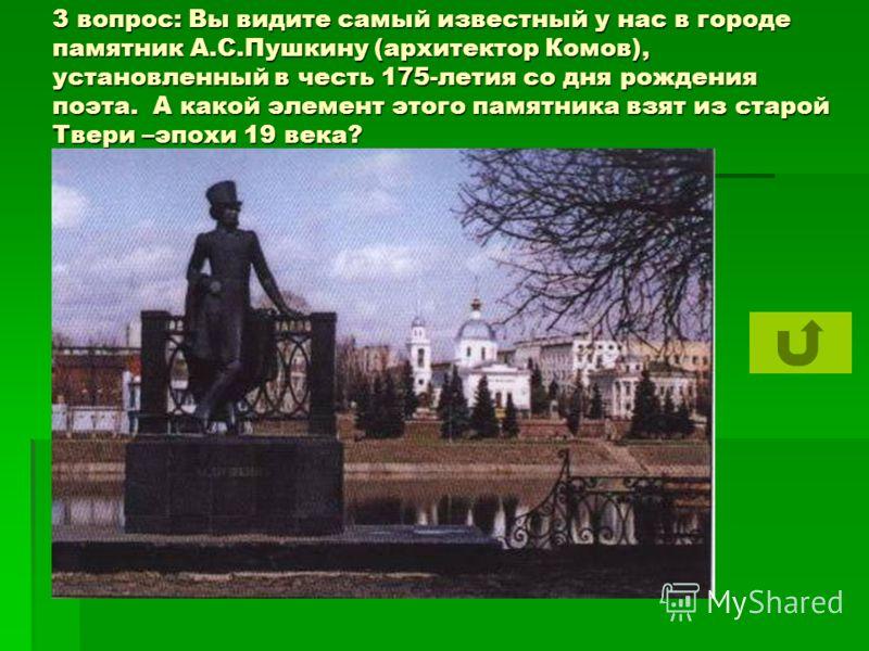 3 вопрос: Вы видите самый известный у нас в городе памятник А.С.Пушкину (архитектор Комов), установленный в честь 175-летия со дня рождения поэта. А какой элемент этого памятника взят из старой Твери –эпохи 19 века?