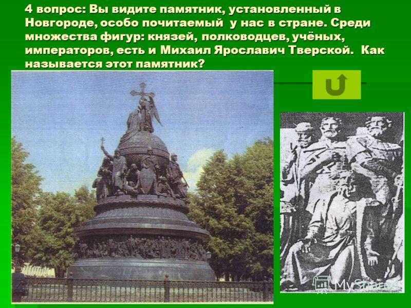 4 вопрос: Вы видите памятник, установленный в Новгороде, особо почитаемый у нас в стране. Среди множества фигур: князей, полководцев, учёных, императоров, есть и Михаил Ярославич Тверской. Как называется этот памятник?