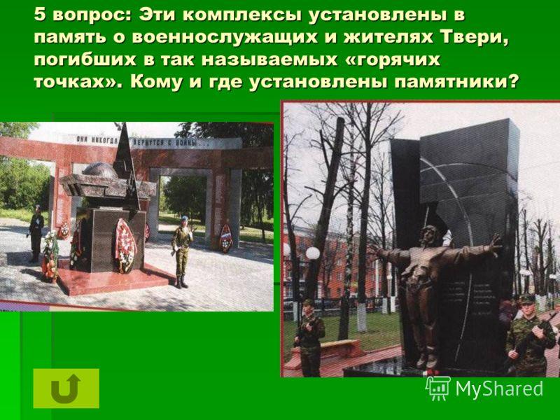 5 вопрос: Эти комплексы установлены в память о военнослужащих и жителях Твери, погибших в так называемых «горячих точках». Кому и где установлены памятники?