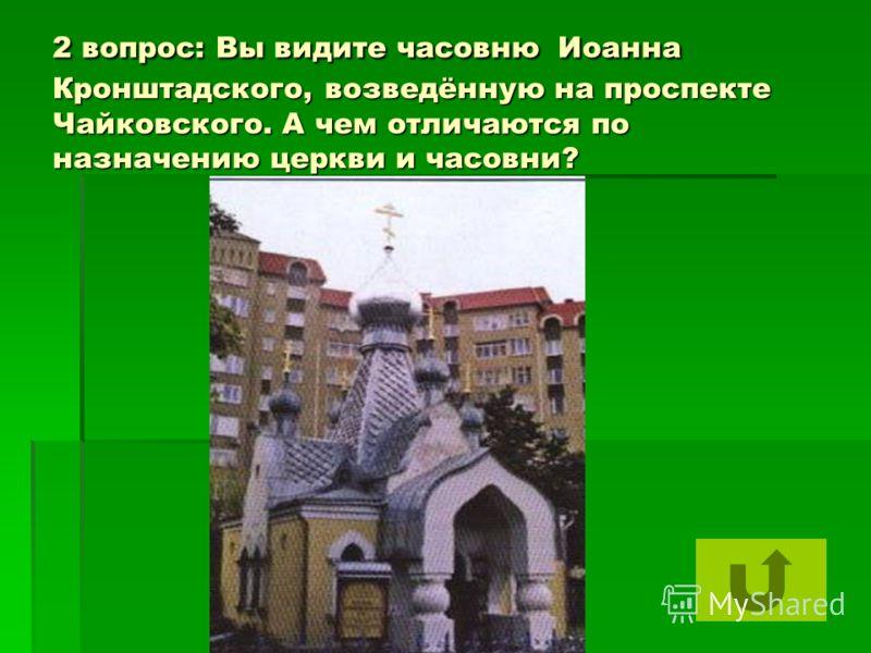 2 вопрос: Вы видите часовню Иоанна Кронштадского, возведённую на проспекте Чайковского. А чем отличаются по назначению церкви и часовни?