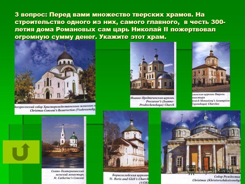 3 вопрос: Перед вами множество тверских храмов. На строительство одного из них, самого главного, в честь 300- летия дома Романовых сам царь Николай II пожертвовал огромную сумму денег. Укажите этот храм.