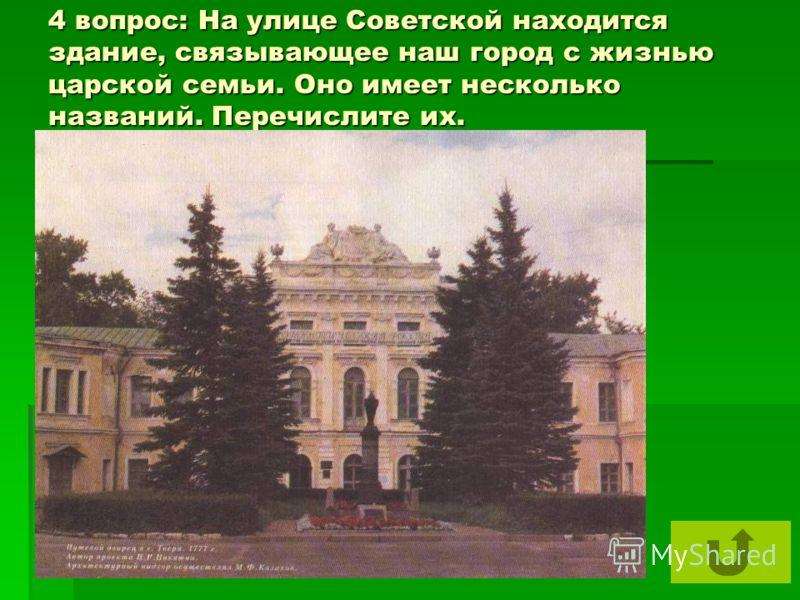 4 вопрос: На улице Советской находится здание, связывающее наш город с жизнью царской семьи. Оно имеет несколько названий. Перечислите их.