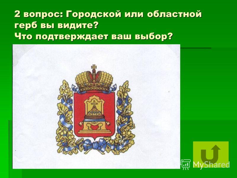 2 вопрос: Городской или областной герб вы видите? Что подтверждает ваш выбор?