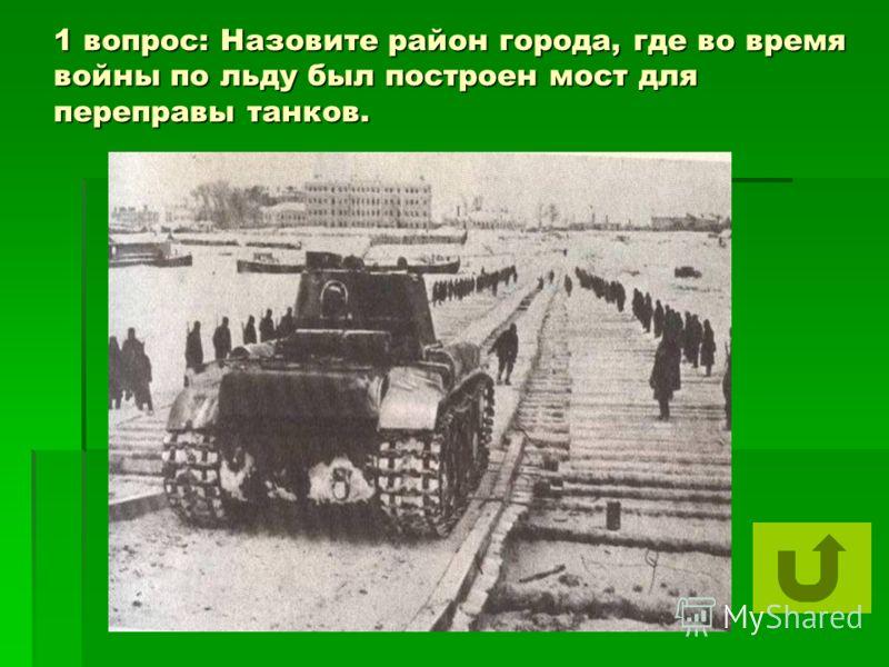 1 вопрос: Назовите район города, где во время войны по льду был построен мост для переправы танков.